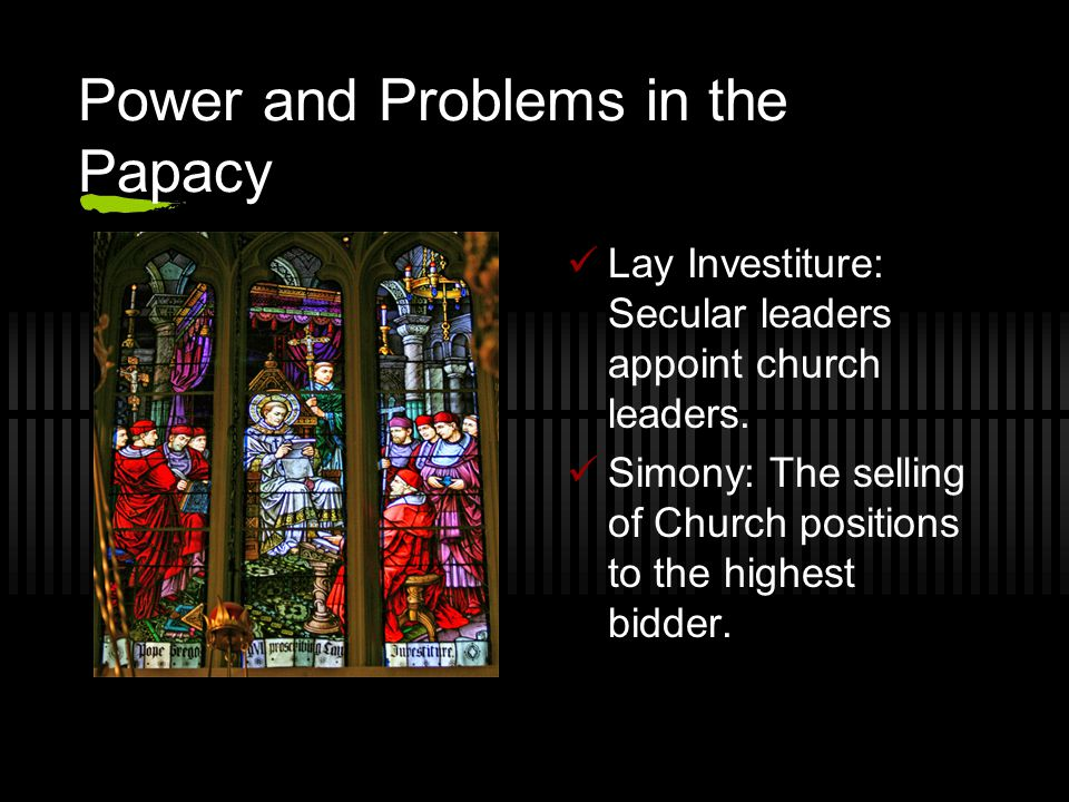 Power and Problems in the Papacy Lay Investiture: Secular leaders appoint church leaders. Simony: The selling of Church positions to the highest bidde