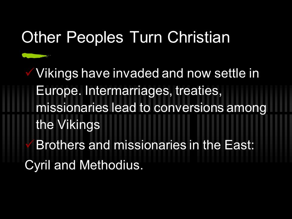 Other Peoples Turn Christian Vikings have invaded and now settle in Europe. Intermarriages, treaties, missionaries lead to conversions among the Vikin