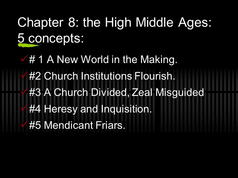 Chapter 8: the High Middle Ages: 5 concepts: # 1 A New World in the Making. #2 Church Institutions Flourish. #3 A Church Divided, Zeal Misguided #4 He