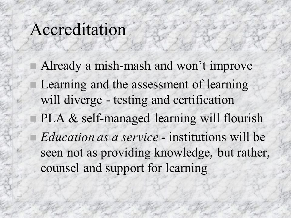 Accreditation n Already a mish-mash and won't improve n Learning and the assessment of learning will diverge - testing and certification n PLA & self-managed learning will flourish n Education as a service - institutions will be seen not as providing knowledge, but rather, counsel and support for learning
