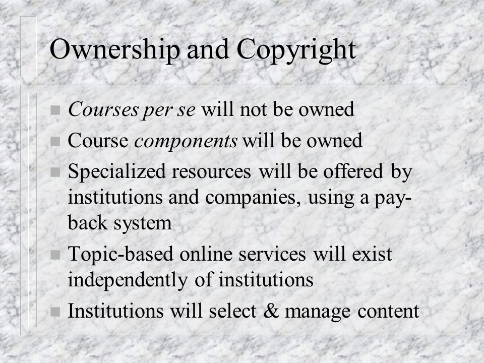 Ownership and Copyright n Courses per se will not be owned n Course components will be owned n Specialized resources will be offered by institutions and companies, using a pay- back system n Topic-based online services will exist independently of institutions n Institutions will select & manage content