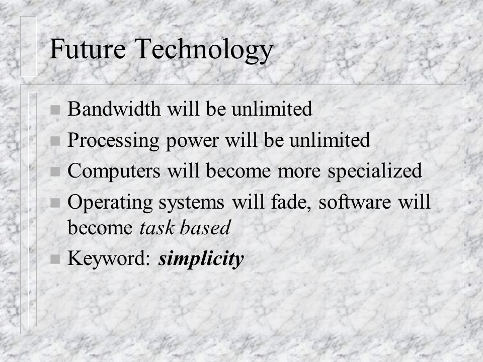 Future Technology n Bandwidth will be unlimited n Processing power will be unlimited n Computers will become more specialized n Operating systems will fade, software will become task based n Keyword: simplicity