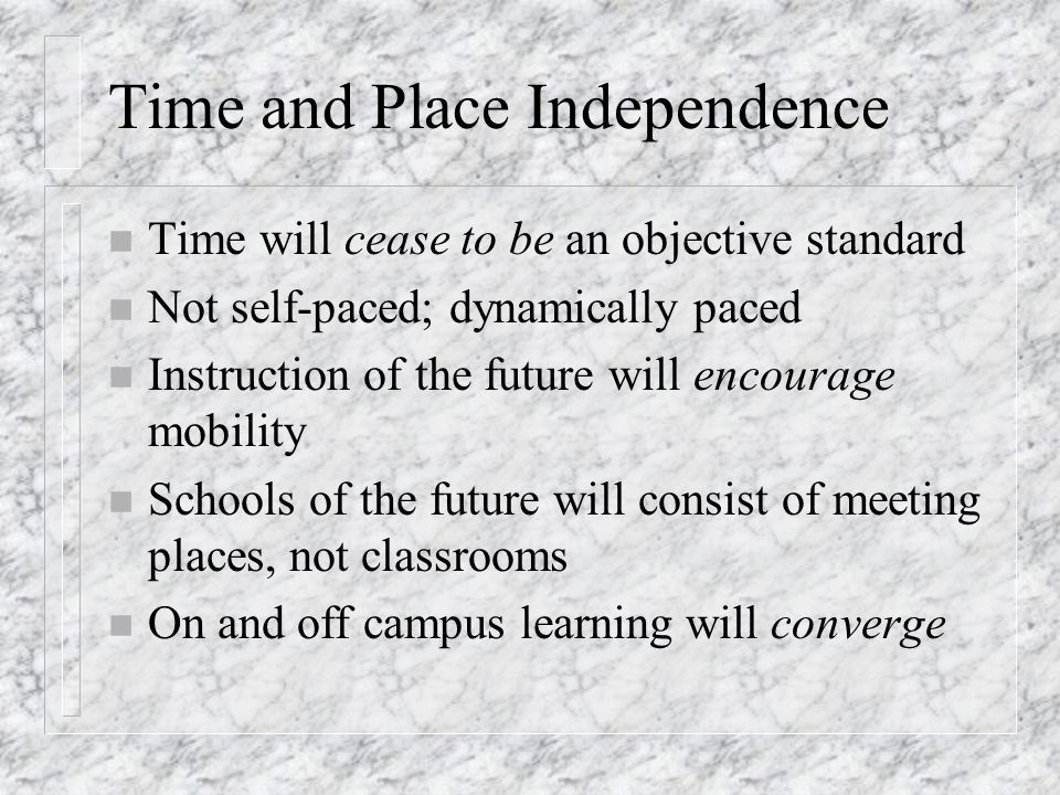 Time and Place Independence n Time will cease to be an objective standard n Not self-paced; dynamically paced n Instruction of the future will encourage mobility n Schools of the future will consist of meeting places, not classrooms n On and off campus learning will converge