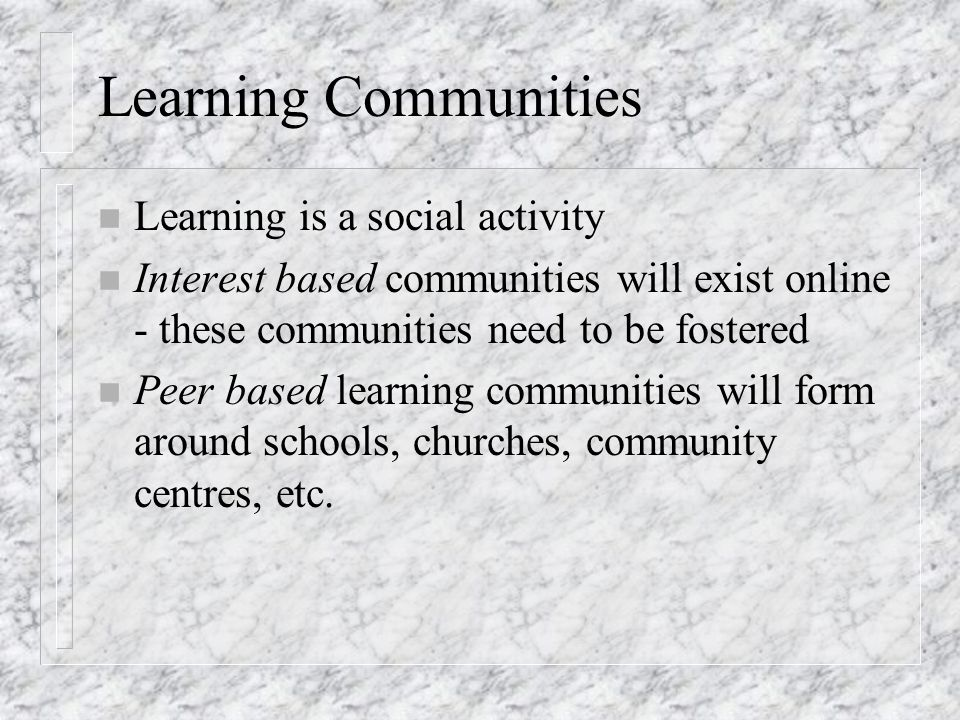 Learning Communities n Learning is a social activity n Interest based communities will exist online - these communities need to be fostered n Peer based learning communities will form around schools, churches, community centres, etc.