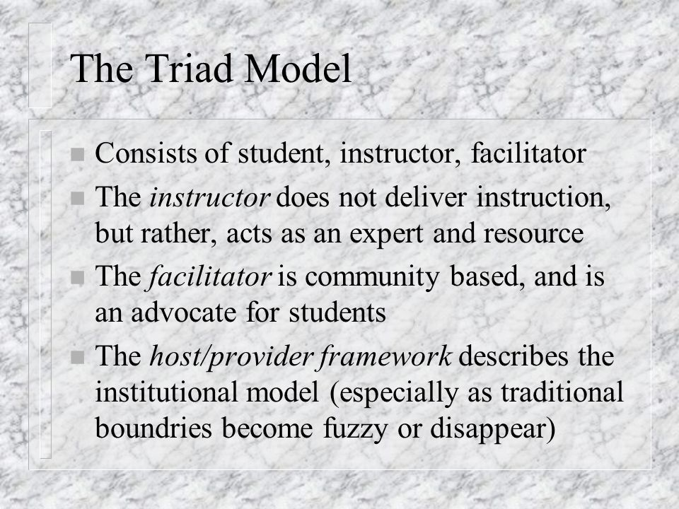 The Triad Model n Consists of student, instructor, facilitator n The instructor does not deliver instruction, but rather, acts as an expert and resource n The facilitator is community based, and is an advocate for students n The host/provider framework describes the institutional model (especially as traditional boundries become fuzzy or disappear)