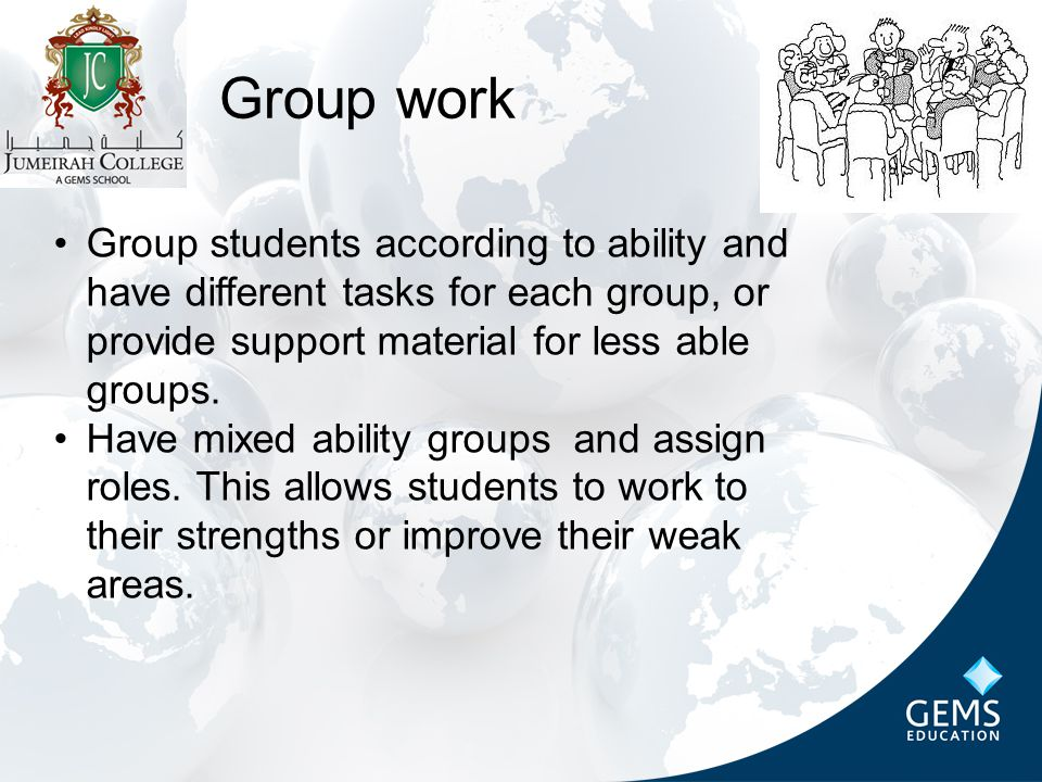 Group work Group students according to ability and have different tasks for each group, or provide support material for less able groups.