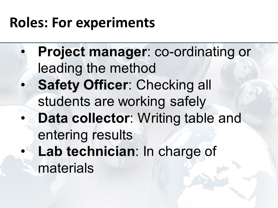 Roles: For experiments Project manager: co-ordinating or leading the method Safety Officer: Checking all students are working safely Data collector: Writing table and entering results Lab technician: In charge of materials