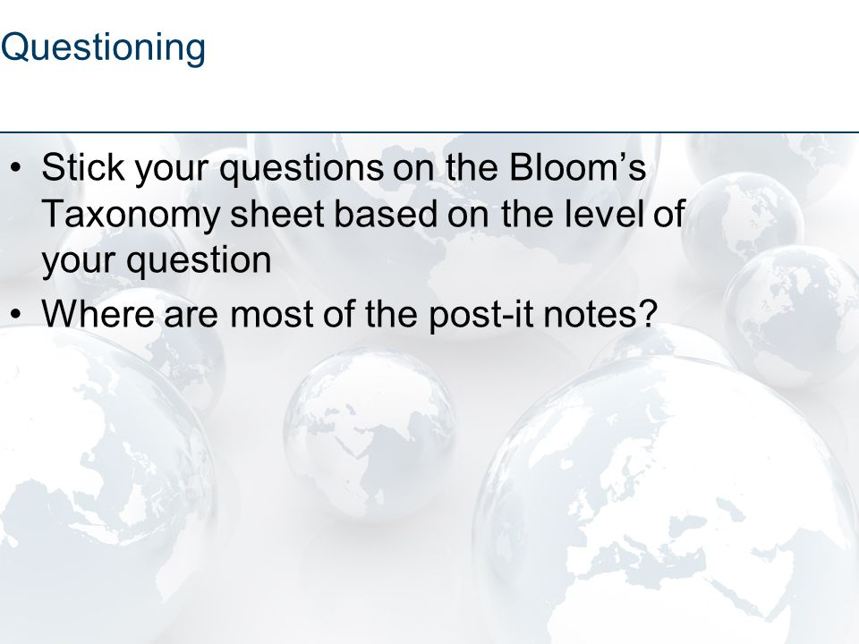 Stick your questions on the Bloom's Taxonomy sheet based on the level of your question Where are most of the post-it notes.