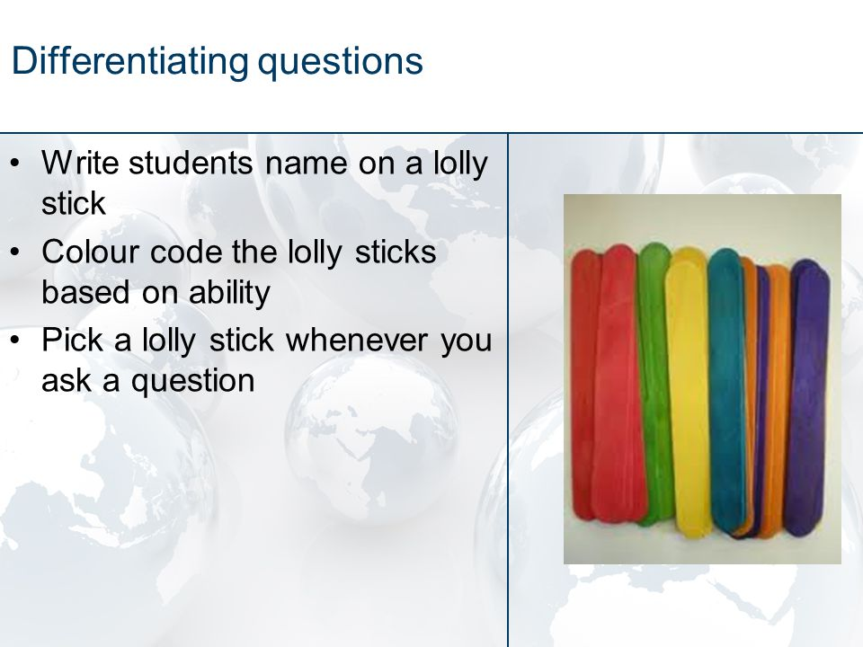 Write students name on a lolly stick Colour code the lolly sticks based on ability Pick a lolly stick whenever you ask a question Differentiating questions