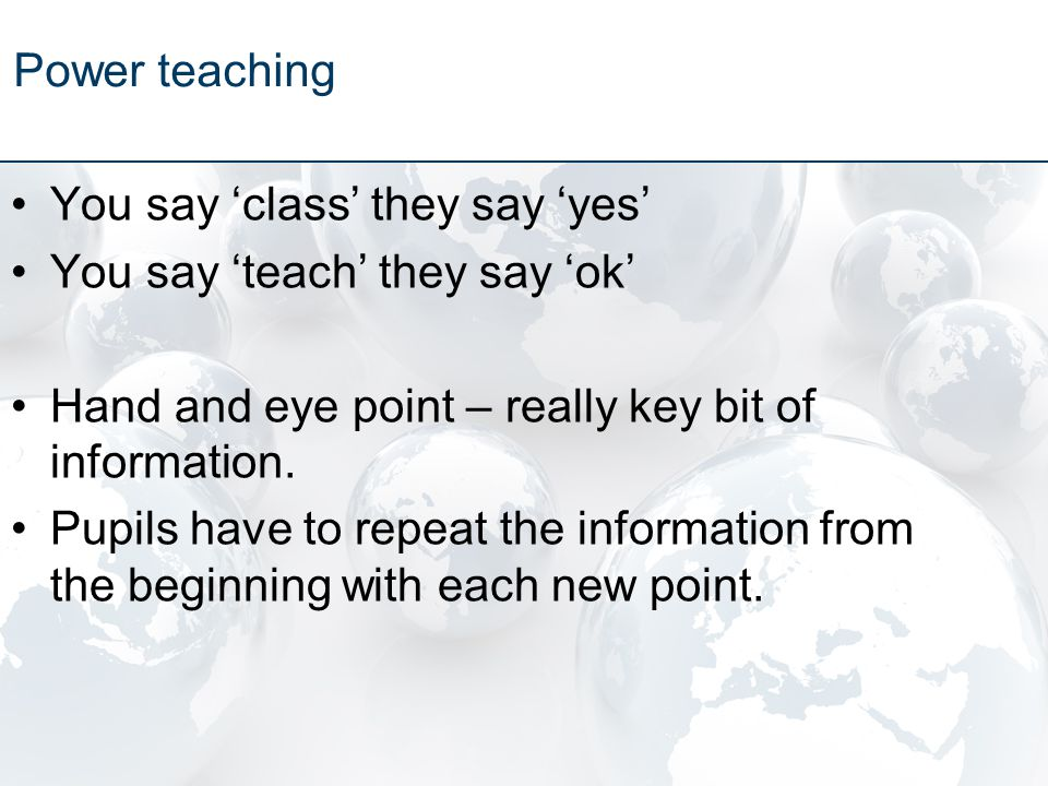 You say 'class' they say 'yes' You say 'teach' they say 'ok' Hand and eye point – really key bit of information.