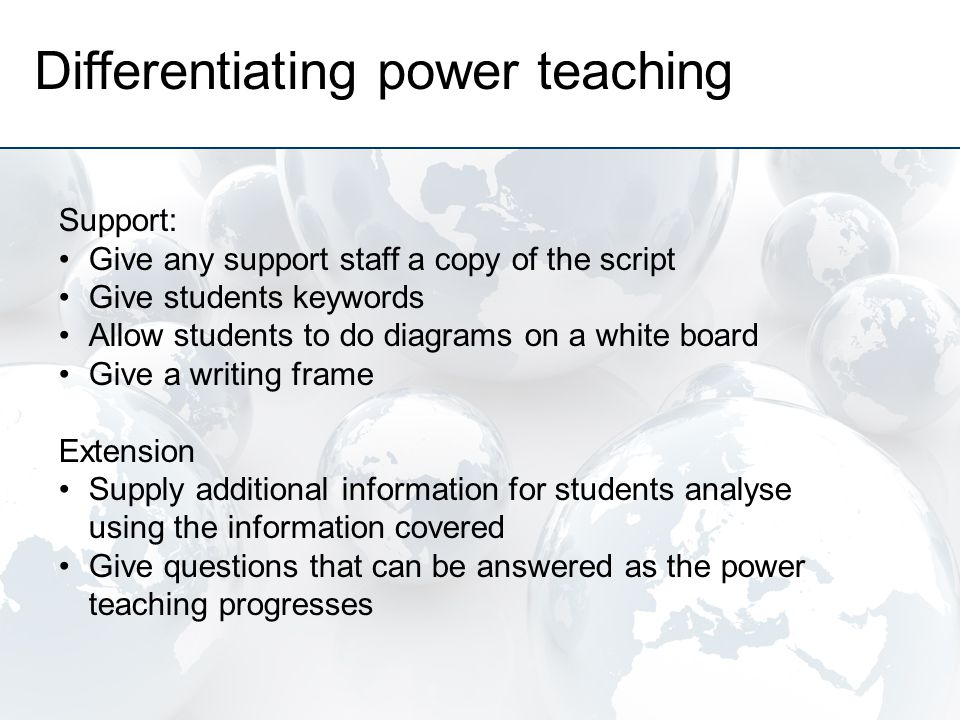 Differentiating power teaching Support: Give any support staff a copy of the script Give students keywords Allow students to do diagrams on a white board Give a writing frame Extension Supply additional information for students analyse using the information covered Give questions that can be answered as the power teaching progresses