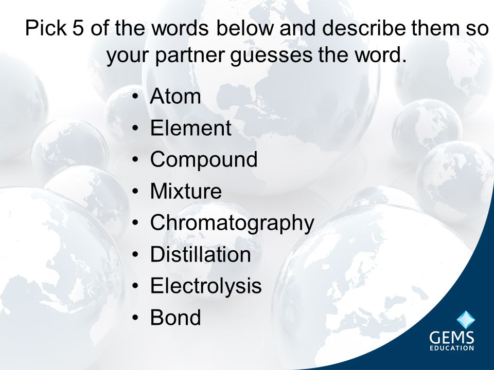 Atom Element Compound Mixture Chromatography Distillation Electrolysis Bond Pick 5 of the words below and describe them so your partner guesses the word.