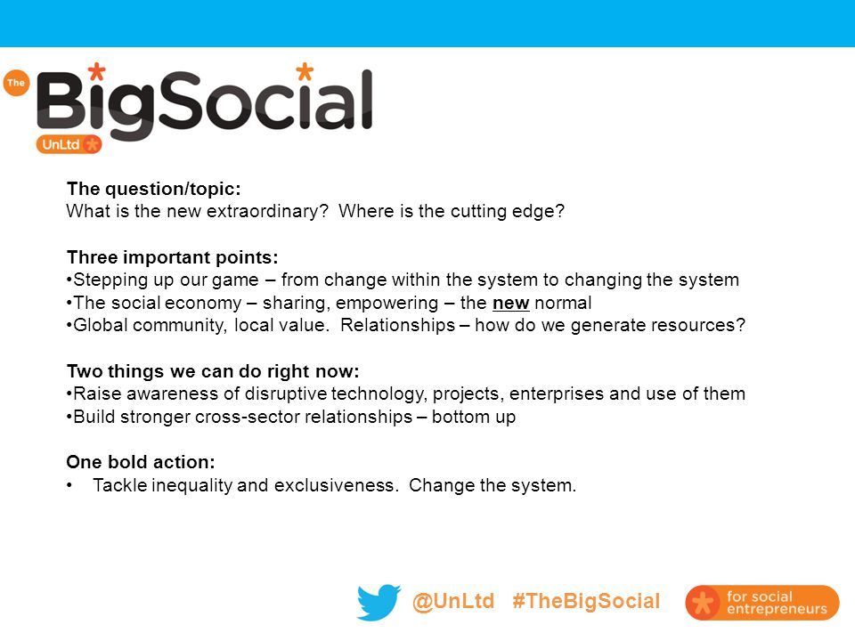@UnLtd #TheBigSocial The question/topic: What is the new extraordinary? Where is the cutting edge? Three important points: Stepping up our game – from