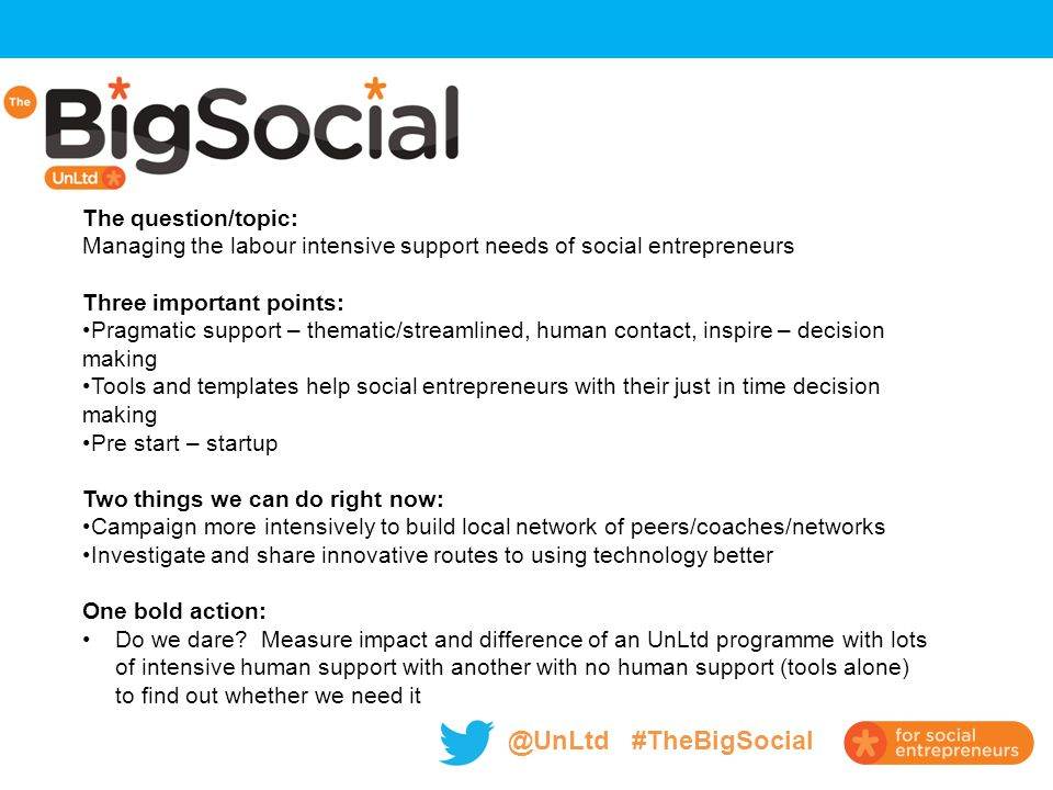 @UnLtd #TheBigSocial The question/topic: Managing the labour intensive support needs of social entrepreneurs Three important points: Pragmatic support – thematic/streamlined, human contact, inspire – decision making Tools and templates help social entrepreneurs with their just in time decision making Pre start – startup Two things we can do right now: Campaign more intensively to build local network of peers/coaches/networks Investigate and share innovative routes to using technology better One bold action: Do we dare.
