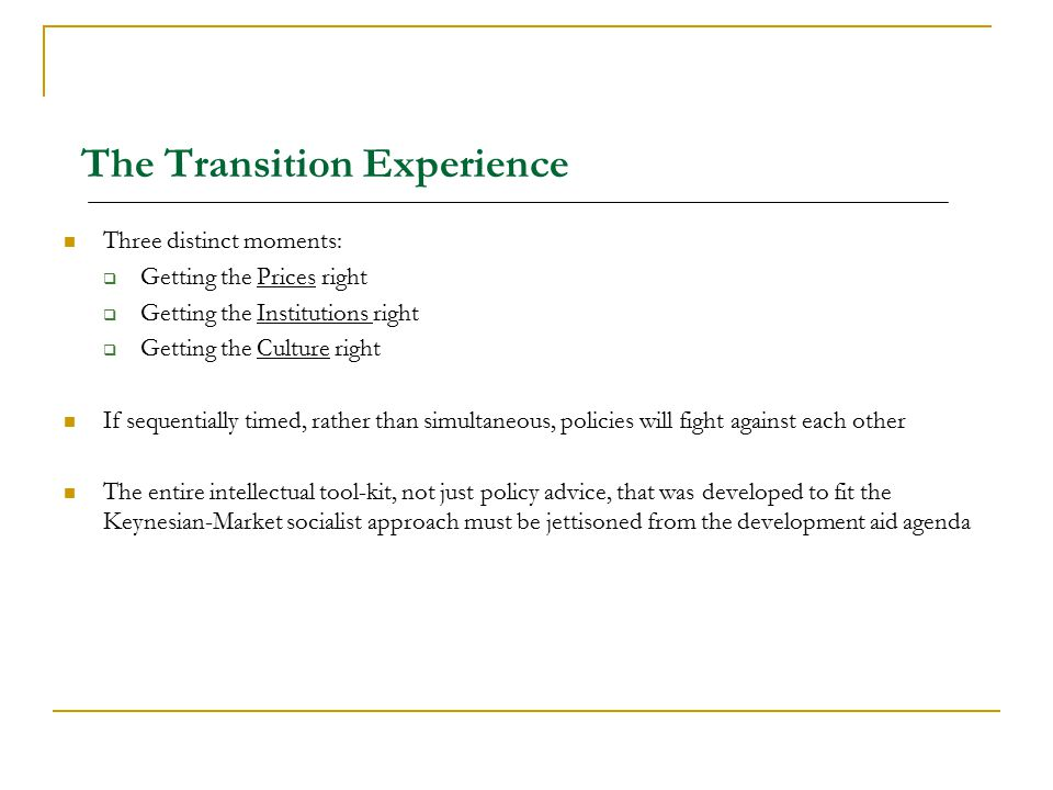 The Transition Experience Three distinct moments:  Getting the Prices right  Getting the Institutions right  Getting the Culture right If sequentia