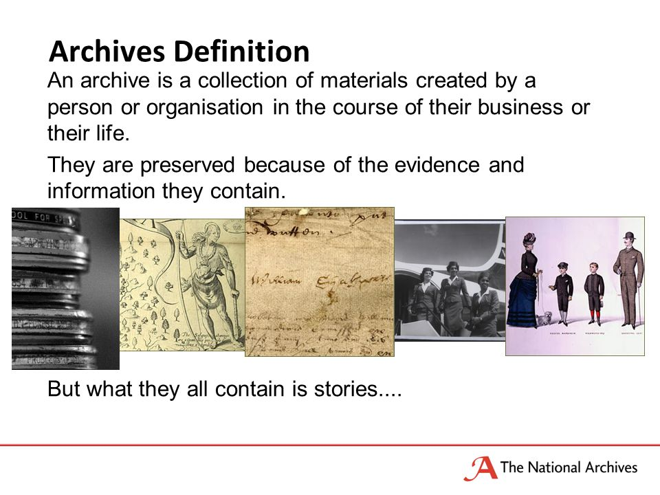 Archives Definition An archive is a collection of materials created by a person or organisation in the course of their business or their life. They ar