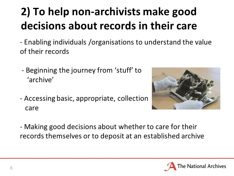 - Enabling individuals /organisations to understand the value of their records - Beginning the journey from 'stuff' to 'archive' - Accessing basic, appropriate, collection care - Making good decisions about whether to care for their records themselves or to deposit at an established archive 2) To help non-archivists make good decisions about records in their care 6