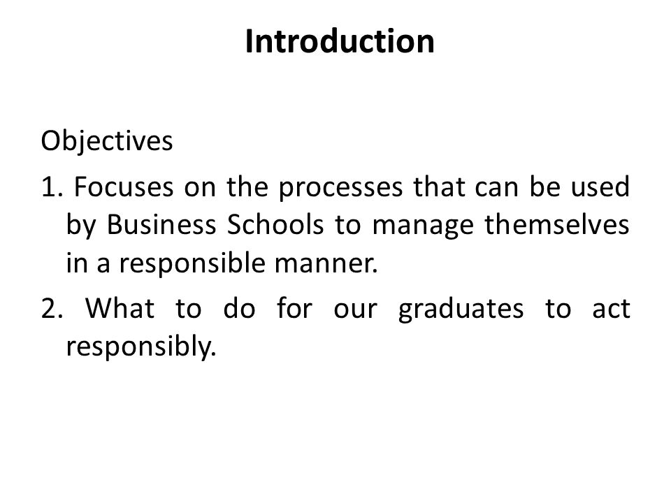 Introduction Objectives 1. Focuses on the processes that can be used by Business Schools to manage themselves in a responsible manner. 2. What to do f