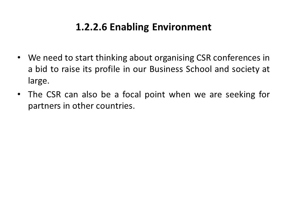 1.2.2.6 Enabling Environment We need to start thinking about organising CSR conferences in a bid to raise its profile in our Business School and socie
