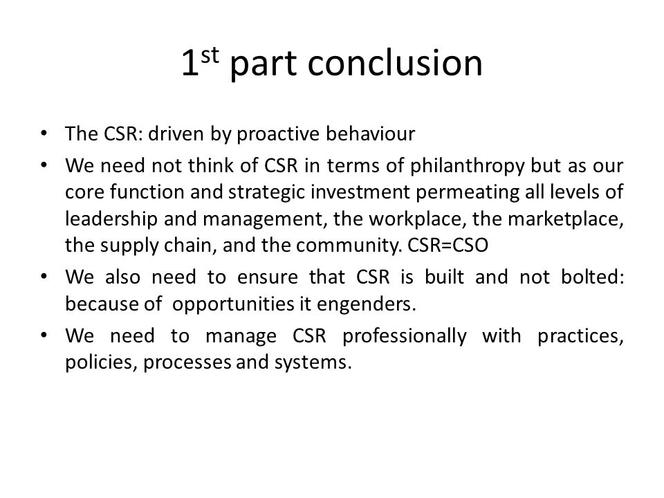 1 st part conclusion The CSR: driven by proactive behaviour We need not think of CSR in terms of philanthropy but as our core function and strategic i