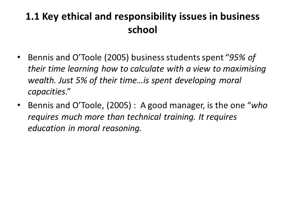 "1.1 Key ethical and responsibility issues in business school Bennis and O'Toole (2005) business students spent ""95% of their time learning how to calc"