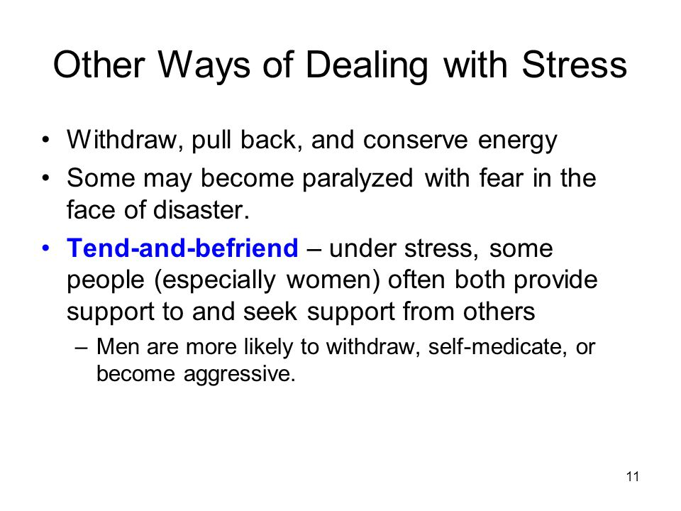 11 Other Ways of Dealing with Stress Withdraw, pull back, and conserve energy Some may become paralyzed with fear in the face of disaster.