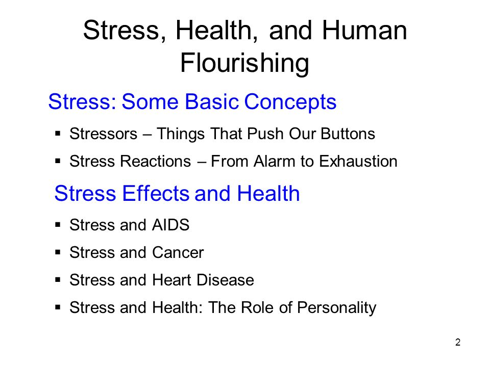 2 Stress, Health, and Human Flourishing Stress: Some Basic Concepts  Stressors – Things That Push Our Buttons  Stress Reactions – From Alarm to Exha