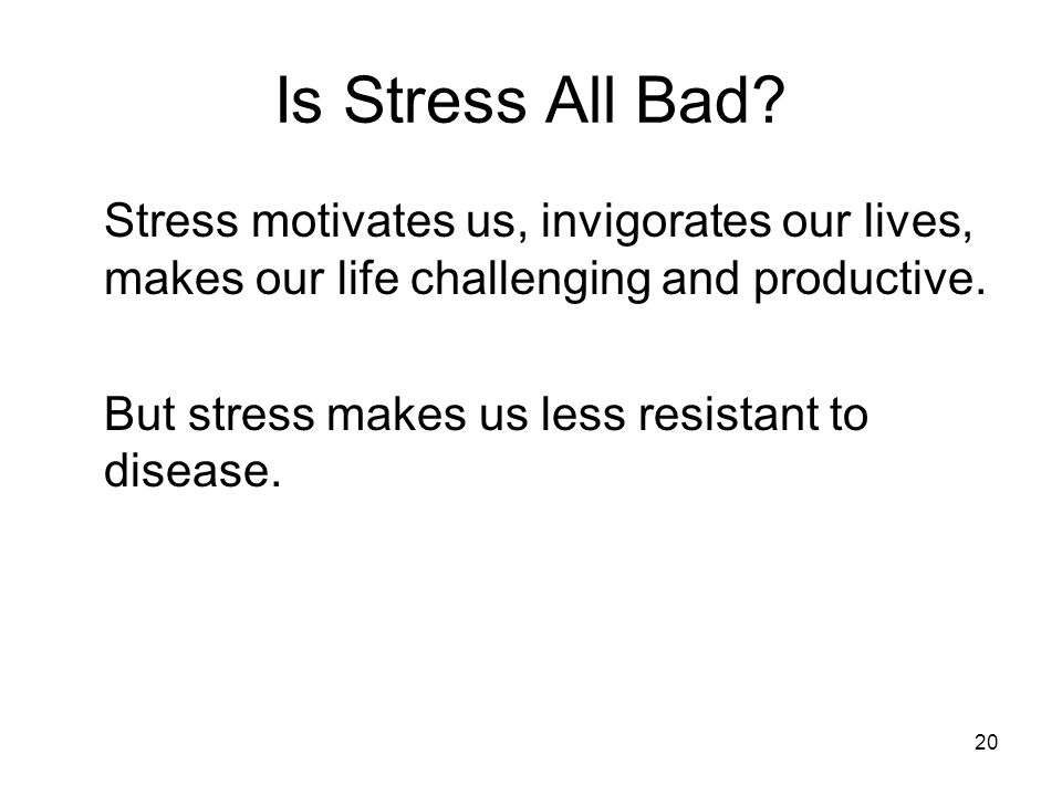 20 Is Stress All Bad? Stress motivates us, invigorates our lives, makes our life challenging and productive. But stress makes us less resistant to dis