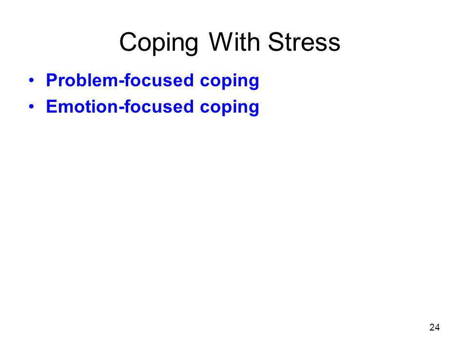 24 Coping With Stress Problem-focused coping Emotion-focused coping