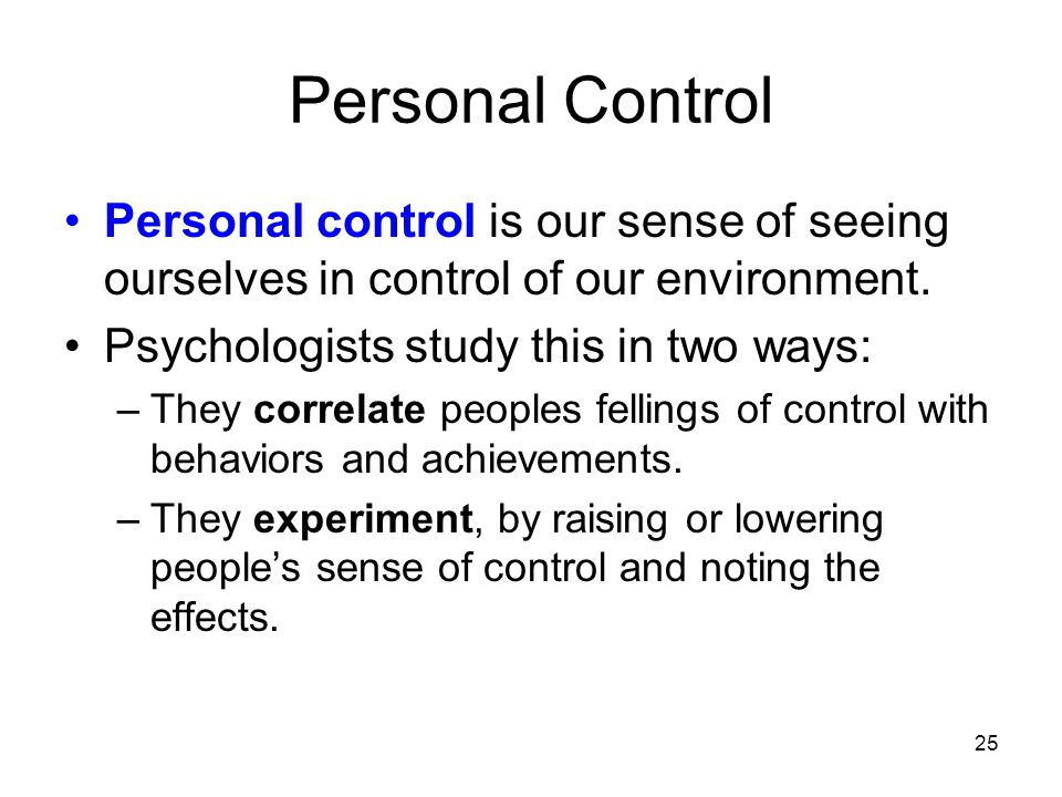 25 Personal Control Personal control is our sense of seeing ourselves in control of our environment. Psychologists study this in two ways: –They corre