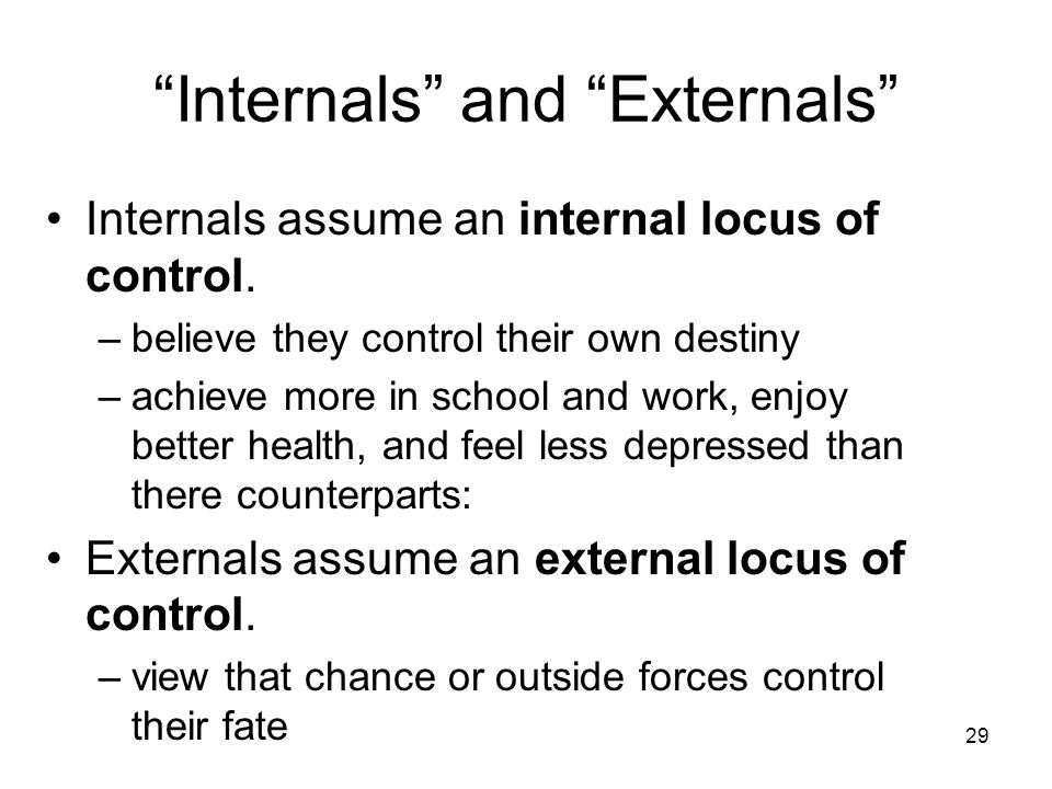 """29 """"Internals"""" and """"Externals"""" Internals assume an internal locus of control. –believe they control their own destiny –achieve more in school and work"""