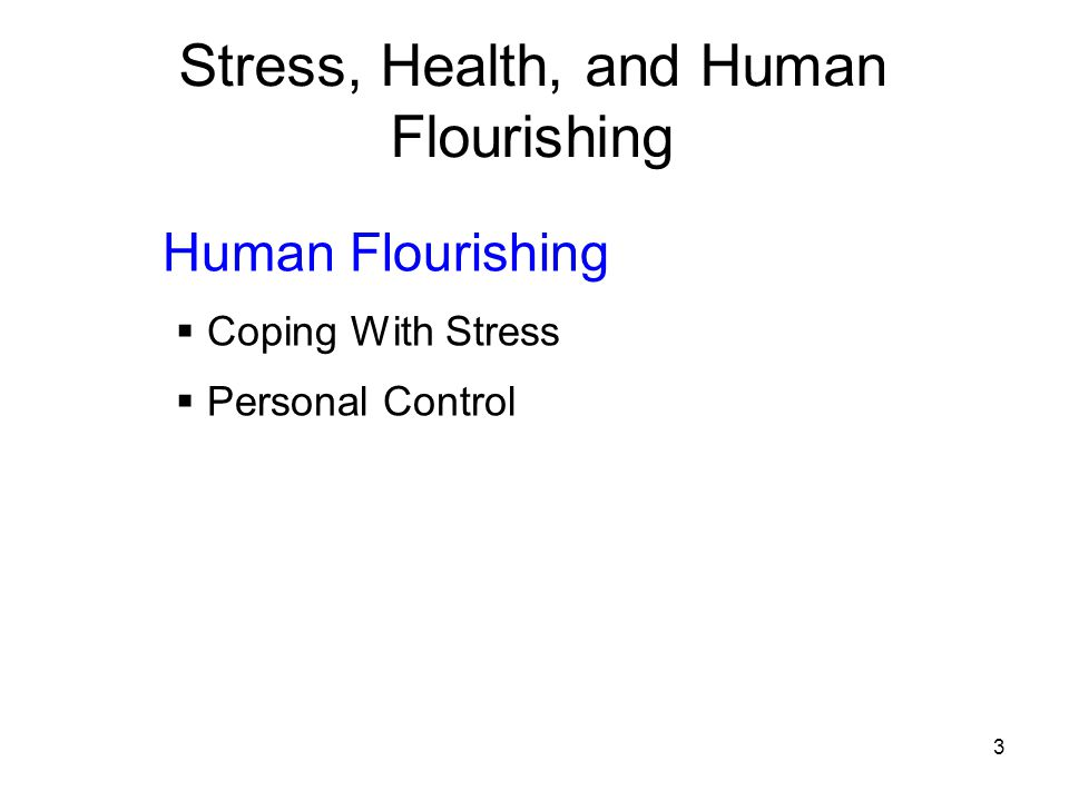 3 Stress, Health, and Human Flourishing Human Flourishing  Coping With Stress  Personal Control