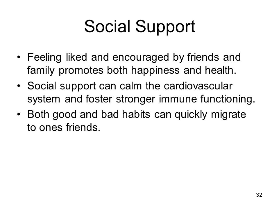 32 Social Support Feeling liked and encouraged by friends and family promotes both happiness and health. Social support can calm the cardiovascular sy