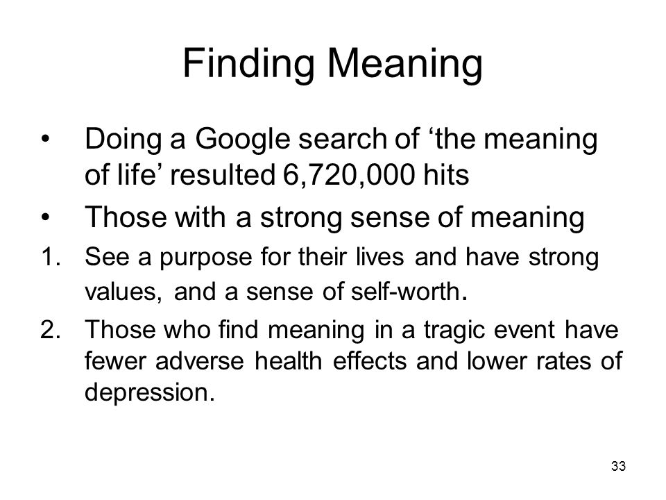 33 Finding Meaning Doing a Google search of 'the meaning of life' resulted 6,720,000 hits Those with a strong sense of meaning 1.See a purpose for the