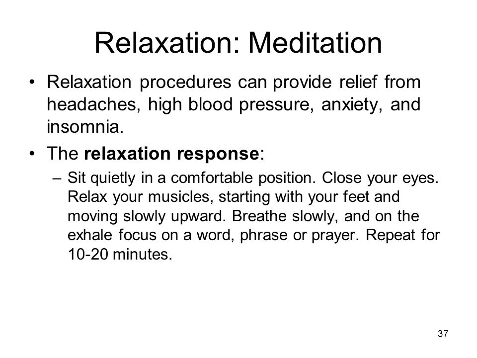 37 Relaxation: Meditation Relaxation procedures can provide relief from headaches, high blood pressure, anxiety, and insomnia. The relaxation response