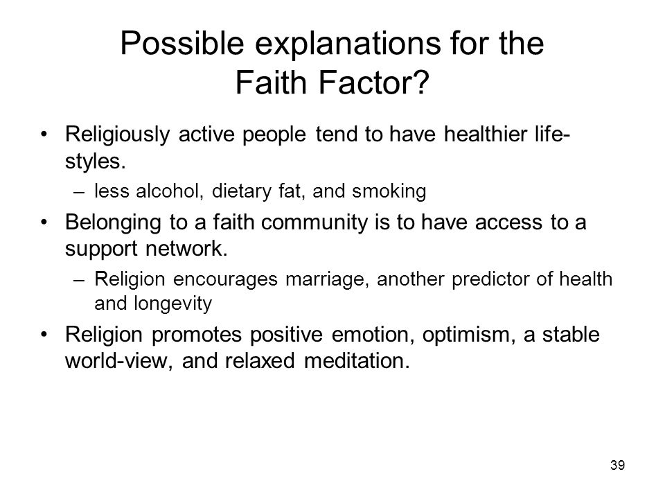 39 Possible explanations for the Faith Factor? Religiously active people tend to have healthier life- styles. –less alcohol, dietary fat, and smoking