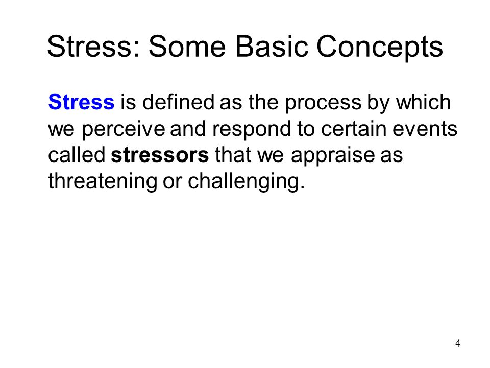 4 Stress: Some Basic Concepts Stress is defined as the process by which we perceive and respond to certain events called stressors that we appraise as