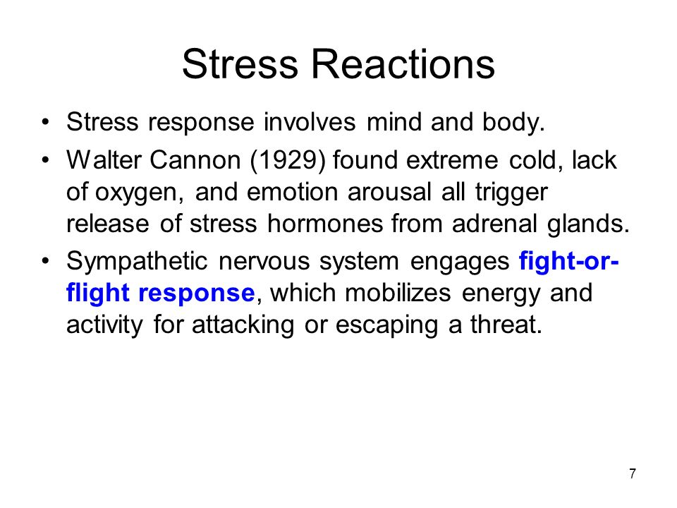 7 Stress Reactions Stress response involves mind and body. Walter Cannon (1929) found extreme cold, lack of oxygen, and emotion arousal all trigger re