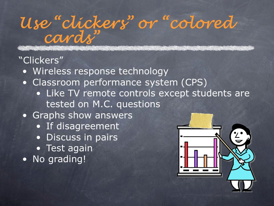 "Use ""clickers"" or ""colored cards"" ""Clickers"" Wireless response technology Classroom performance system (CPS) Like TV remote controls except students a"