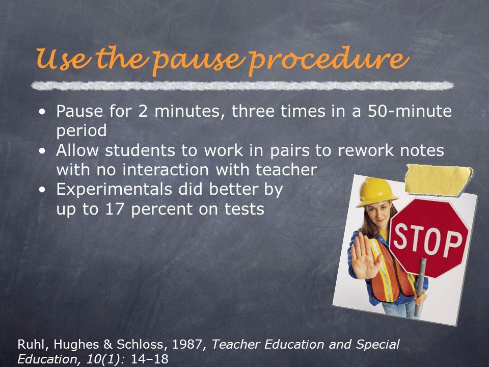 Pause for 2 minutes, three times in a 50-minute period Allow students to work in pairs to rework notes with no interaction with teacher Experimentals did better by up to 17 percent on tests Use the pause procedure Ruhl, Hughes & Schloss, 1987, Teacher Education and Special Education, 10(1): 14–18