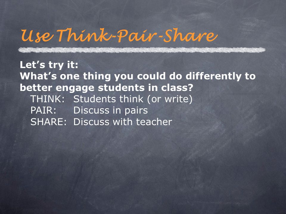 Let's try it: What's one thing you could do differently to better engage students in class? THINK:Students think (or write) PAIR:Discuss in pairs SHAR
