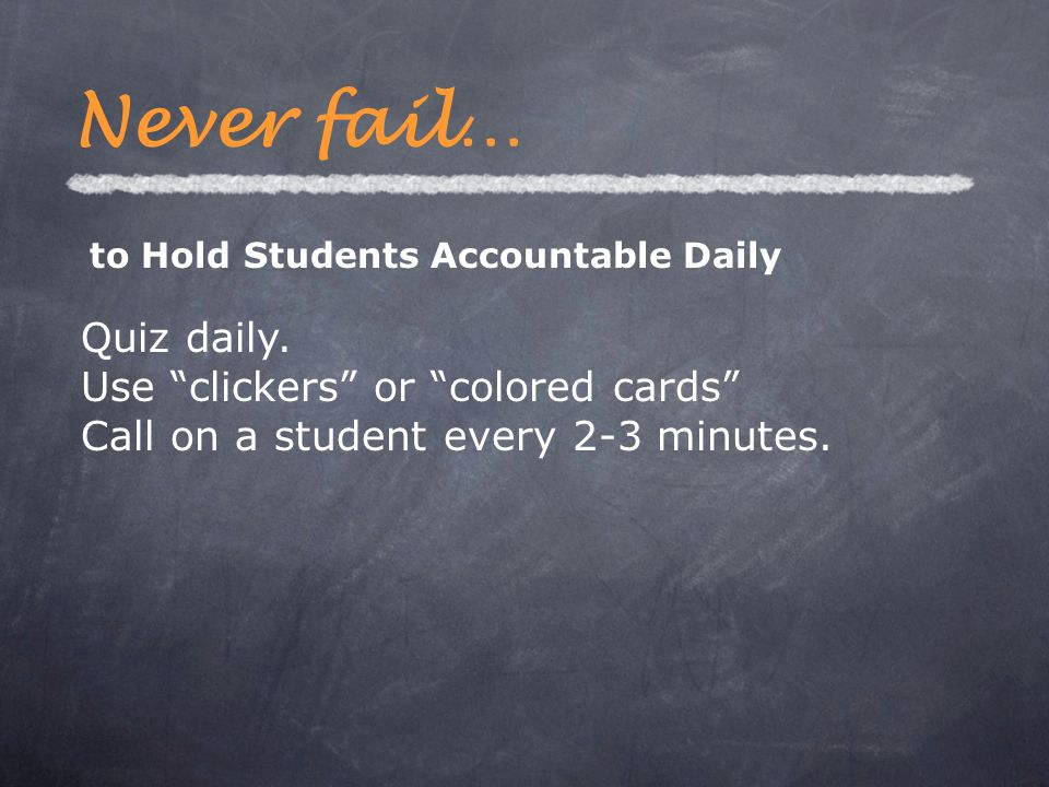 Quiz daily. Use clickers or colored cards Call on a student every 2-3 minutes.