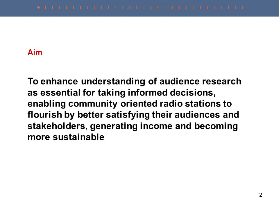 2 Aim To enhance understanding of audience research as essential for taking informed decisions, enabling community oriented radio stations to flourish by better satisfying their audiences and stakeholders, generating income and becoming more sustainable