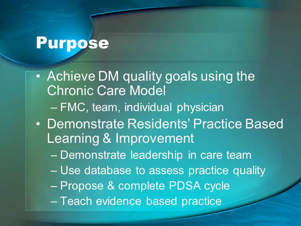 Purpose Achieve DM quality goals using the Chronic Care Model –FMC, team, individual physician Demonstrate Residents' Practice Based Learning & Improvement –Demonstrate leadership in care team –Use database to assess practice quality –Propose & complete PDSA cycle –Teach evidence based practice