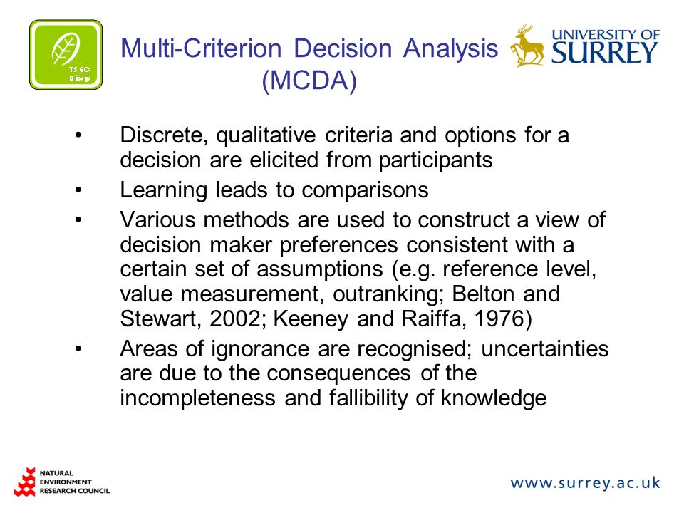 Multi-Criterion Decision Analysis (MCDA) Discrete, qualitative criteria and options for a decision are elicited from participants Learning leads to comparisons Various methods are used to construct a view of decision maker preferences consistent with a certain set of assumptions (e.g.