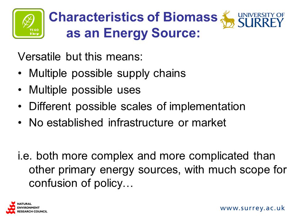 Characteristics of Biomass as an Energy Source: Versatile but this means: Multiple possible supply chains Multiple possible uses Different possible scales of implementation No established infrastructure or market i.e.