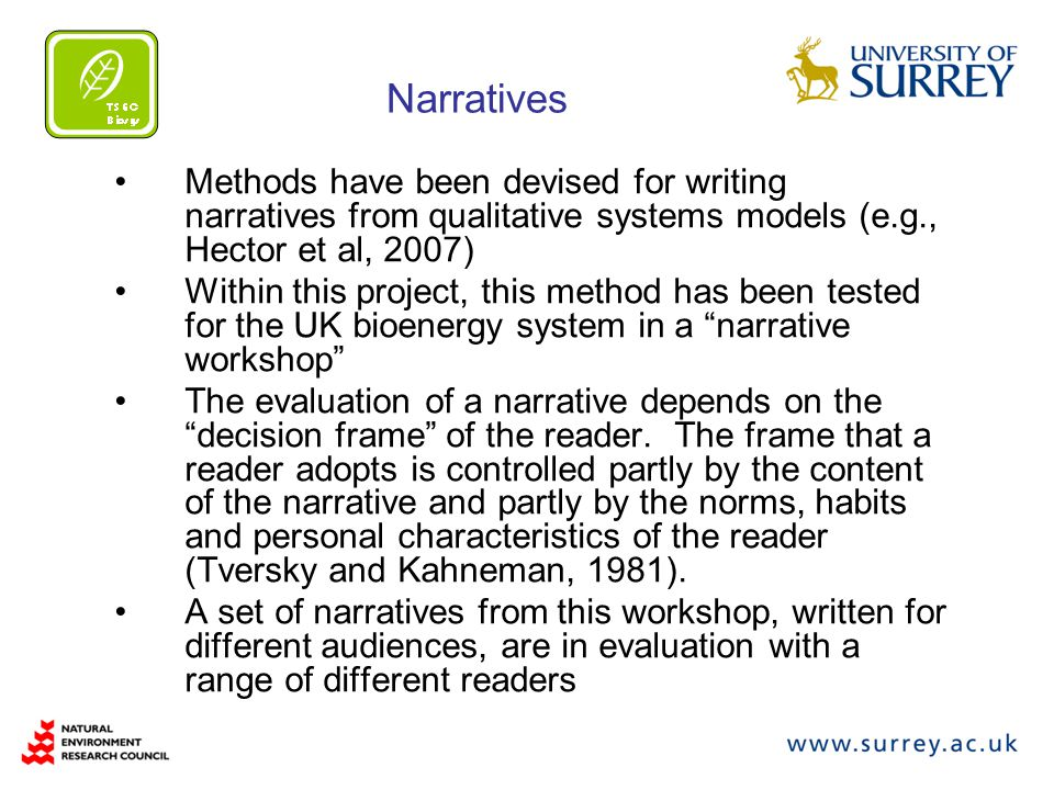 Narratives Methods have been devised for writing narratives from qualitative systems models (e.g., Hector et al, 2007) Within this project, this method has been tested for the UK bioenergy system in a narrative workshop The evaluation of a narrative depends on the decision frame of the reader.