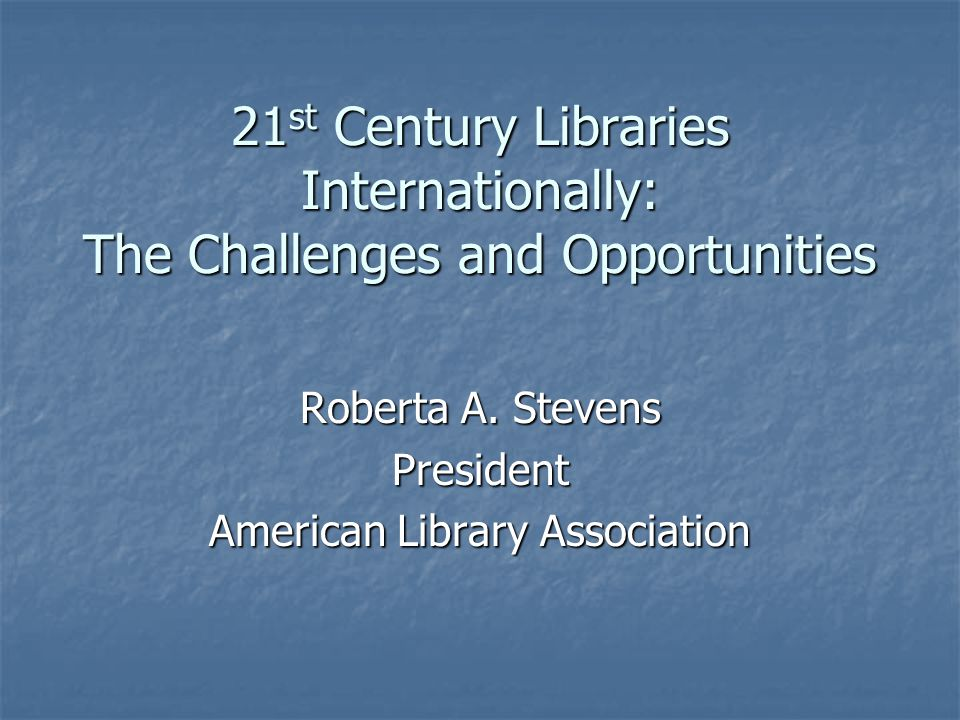 21 st Century Libraries Internationally: The Challenges and Opportunities Roberta A.