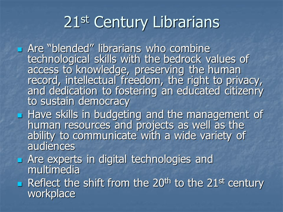 21 st Century Librarians Are blended librarians who combine technological skills with the bedrock values of access to knowledge, preserving the human record, intellectual freedom, the right to privacy, and dedication to fostering an educated citizenry to sustain democracy Are blended librarians who combine technological skills with the bedrock values of access to knowledge, preserving the human record, intellectual freedom, the right to privacy, and dedication to fostering an educated citizenry to sustain democracy Have skills in budgeting and the management of human resources and projects as well as the ability to communicate with a wide variety of audiences Have skills in budgeting and the management of human resources and projects as well as the ability to communicate with a wide variety of audiences Are experts in digital technologies and multimedia Are experts in digital technologies and multimedia Reflect the shift from the 20 th to the 21 st century workplace Reflect the shift from the 20 th to the 21 st century workplace