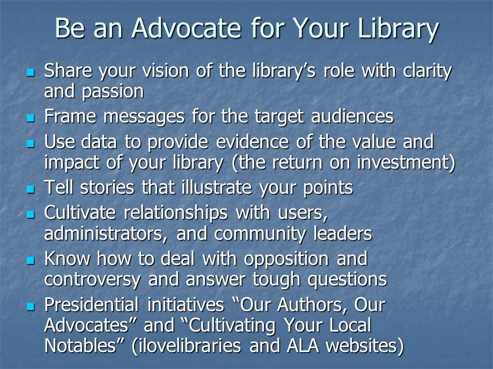 Be an Advocate for Your Library Share your vision of the library's role with clarity and passion Share your vision of the library's role with clarity and passion Frame messages for the target audiences Frame messages for the target audiences Use data to provide evidence of the value and impact of your library (the return on investment) Use data to provide evidence of the value and impact of your library (the return on investment) Tell stories that illustrate your points Tell stories that illustrate your points Cultivate relationships with users, administrators, and community leaders Cultivate relationships with users, administrators, and community leaders Know how to deal with opposition and controversy and answer tough questions Know how to deal with opposition and controversy and answer tough questions Presidential initiatives Our Authors, Our Advocates and Cultivating Your Local Notables (ilovelibraries and ALA websites) Presidential initiatives Our Authors, Our Advocates and Cultivating Your Local Notables (ilovelibraries and ALA websites)